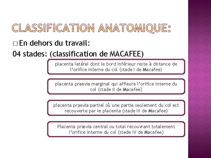 � En dehors du travail: 04 stades: (classification de MACAFEE) placenta latéral dont le