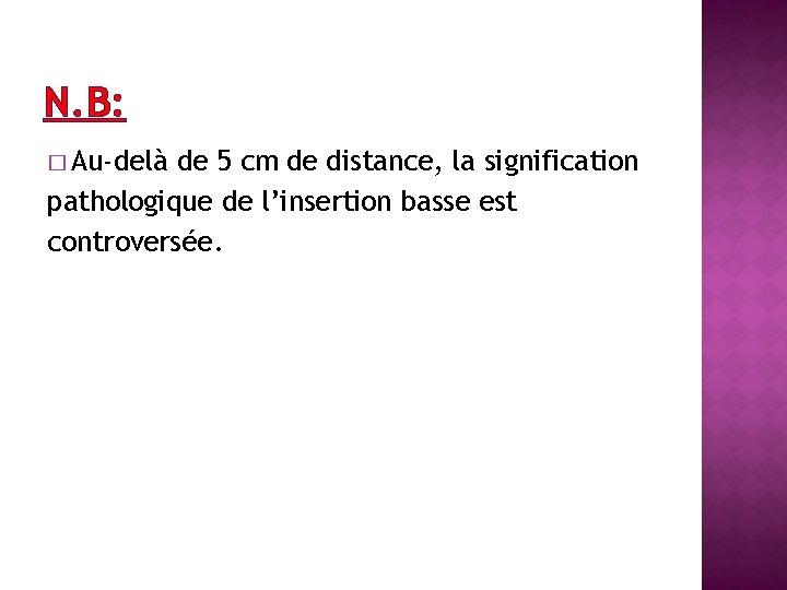 N. B: � Au-delà de 5 cm de distance, la signification pathologique de l'insertion