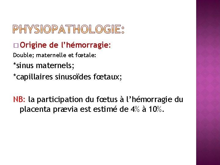 � Origine de l'hémorragie: Double; maternelle et fœtale: *sinus maternels; *capillaires sinusoïdes fœtaux; NB: