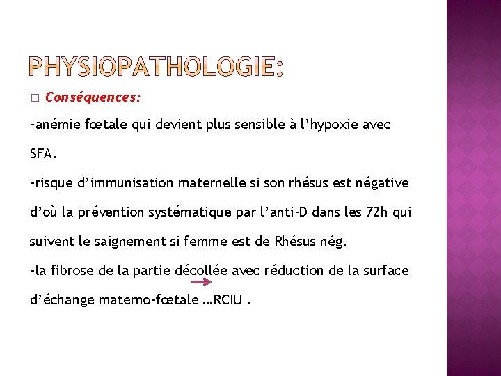 � Conséquences: -anémie fœtale qui devient plus sensible à l'hypoxie avec SFA. -risque d'immunisation
