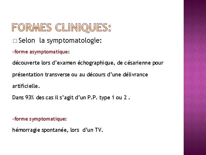 � Selon la symptomatologie: -forme asymptomatique: découverte lors d'examen échographique, de césarienne pour présentation