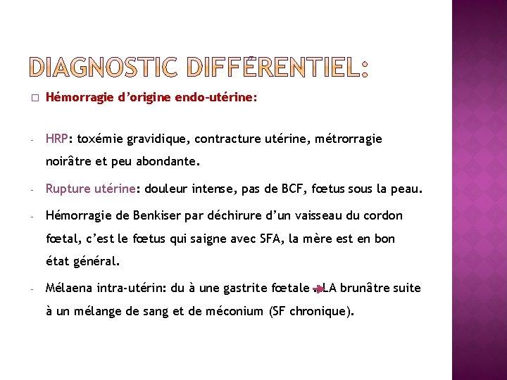 � Hémorragie d'origine endo-utérine: - HRP: toxémie gravidique, contracture utérine, métrorragie noirâtre et peu