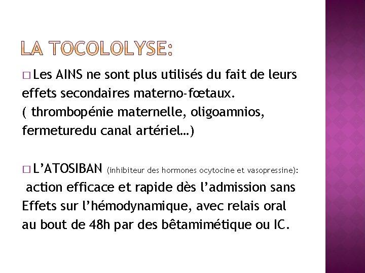 � Les AINS ne sont plus utilisés du fait de leurs effets secondaires materno-fœtaux.