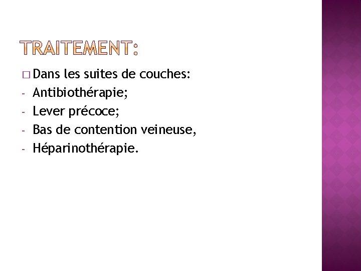 � Dans - les suites de couches: Antibiothérapie; Lever précoce; Bas de contention veineuse,