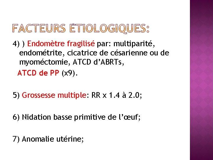4) ) Endomètre fragilisé par: multiparité, endométrite, cicatrice de césarienne ou de myoméctomie, ATCD