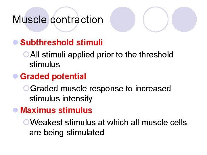 Muscle contraction l Subthreshold stimuli ¡All stimuli applied prior to the threshold stimulus l
