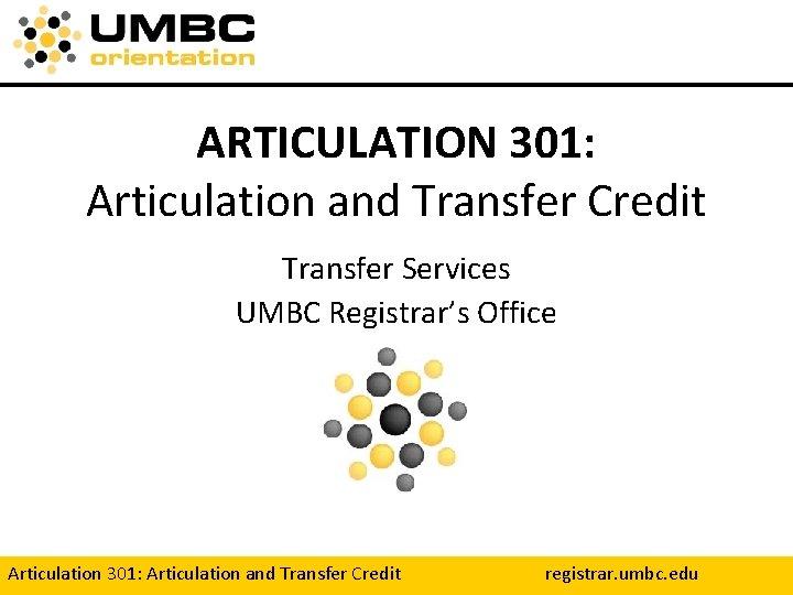 ARTICULATION 301: Articulation and Transfer Credit Transfer Services UMBC Registrar's Office Articulation 301: Articulation