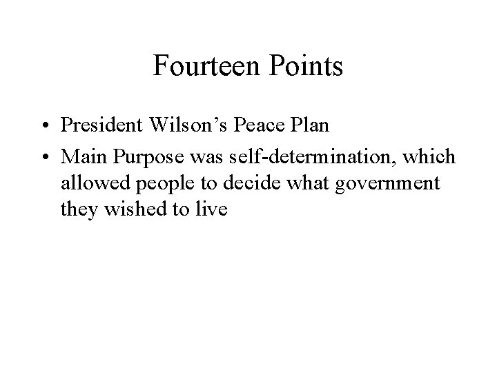 Fourteen Points • President Wilson's Peace Plan • Main Purpose was self-determination, which allowed