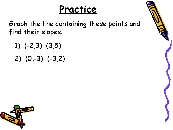 Practice Graph the line containing these points and find their slopes. 1) (-2, 3)