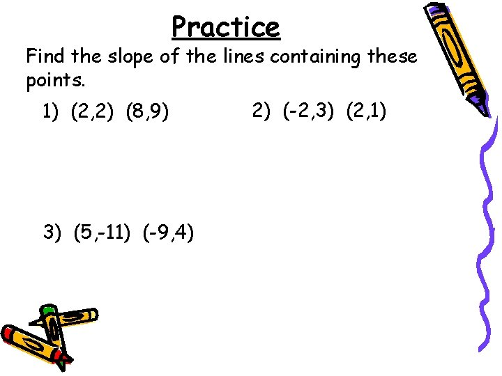Practice Find the slope of the lines containing these points. 1) (2, 2) (8,
