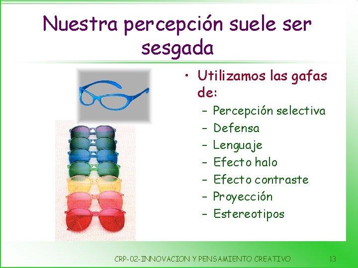 Nuestra percepción suele ser sesgada • Utilizamos las gafas de: – – – –