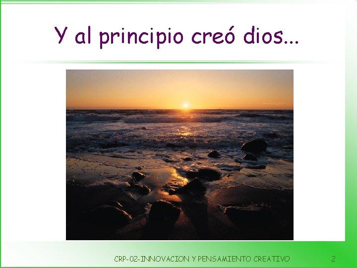 Y al principio creó dios. . . CRP-02 -INNOVACION Y PENSAMIENTO CREATIVO 2