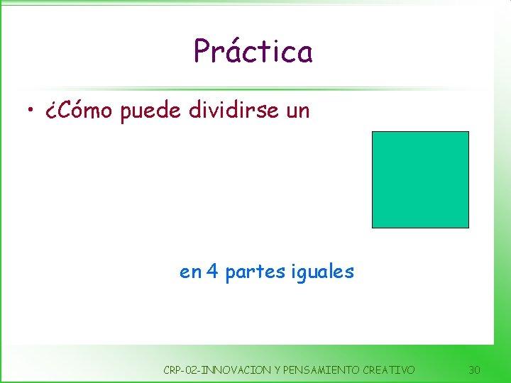 Práctica • ¿Cómo puede dividirse un en 4 partes iguales CRP-02 -INNOVACION Y PENSAMIENTO