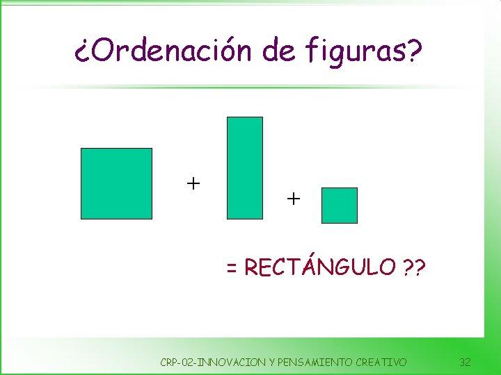 ¿Ordenación de figuras? + + = RECTÁNGULO ? ? CRP-02 -INNOVACION Y PENSAMIENTO CREATIVO