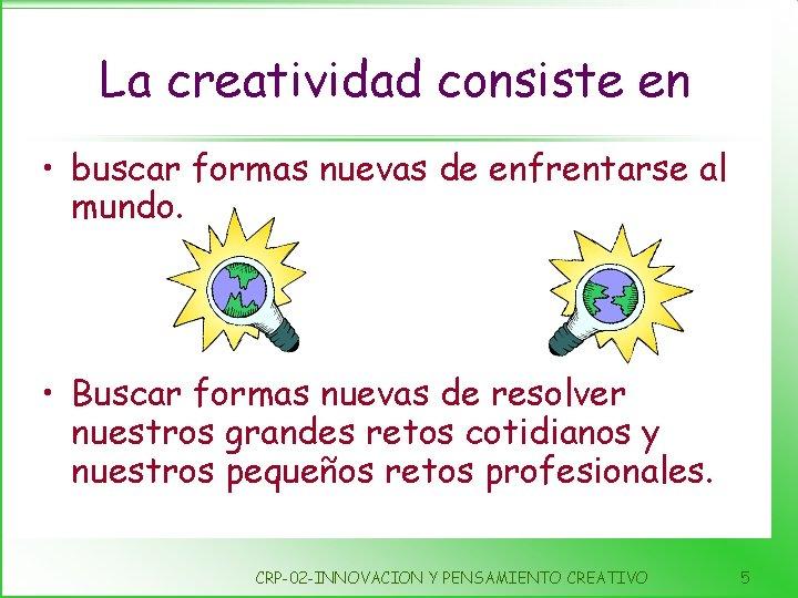 La creatividad consiste en • buscar formas nuevas de enfrentarse al mundo. • Buscar