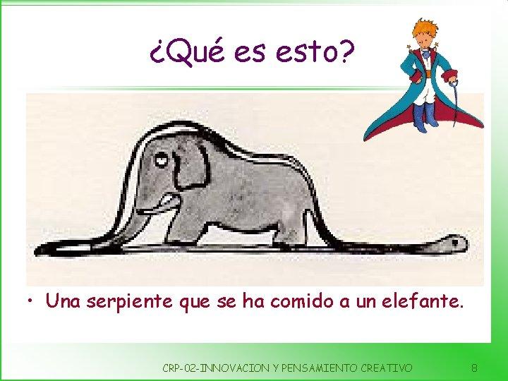 ¿Qué es esto? • Una serpiente que se ha comido a un elefante. CRP-02