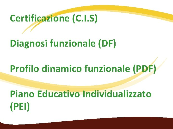Certificazione (C. I. S) Diagnosi funzionale (DF) Profilo dinamico funzionale (PDF) Piano Educativo Individualizzato