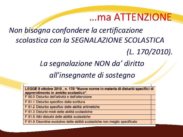 …ma ATTENZIONE Non bisogna confondere la certificazione scolastica con la SEGNALAZIONE SCOLASTICA (L. 170/2010).