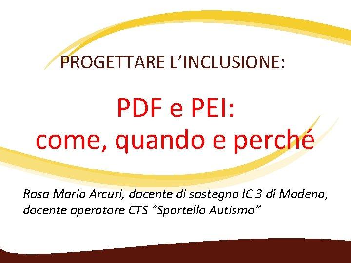 PROGETTARE L'INCLUSIONE: PDF e PEI: come, quando e perché Rosa Maria Arcuri, docente di