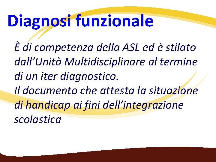 Diagnosi funzionale È di competenza della ASL ed è stilato dall'Unità Multidisciplinare al termine