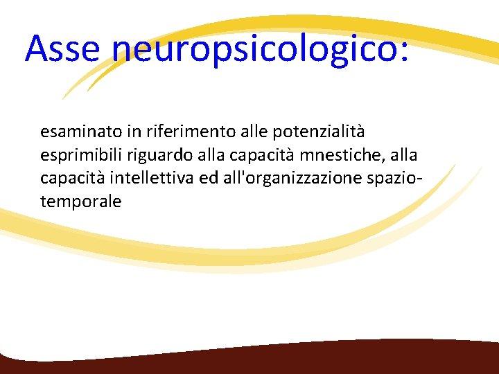 Asse neuropsicologico: esaminato in riferimento alle potenzialità esprimibili riguardo alla capacità mnestiche, alla