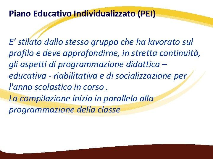 Piano Educativo Individualizzato (PEI) E' stilato dallo stesso gruppo che ha lavorato sul profilo