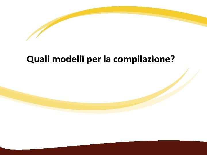 Quali modelli per la compilazione?