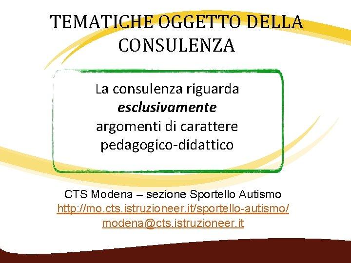 TEMATICHE OGGETTO DELLA CONSULENZA La consulenza riguarda esclusivamente argomenti di carattere pedagogico‐didattico CTS Modena