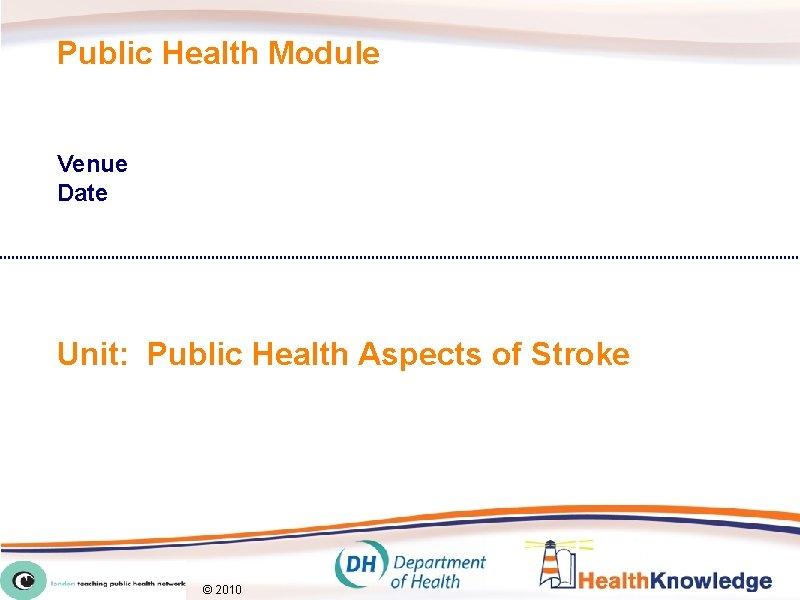 Public Health Module Venue Date Unit: Public Health Aspects of Stroke © 2010