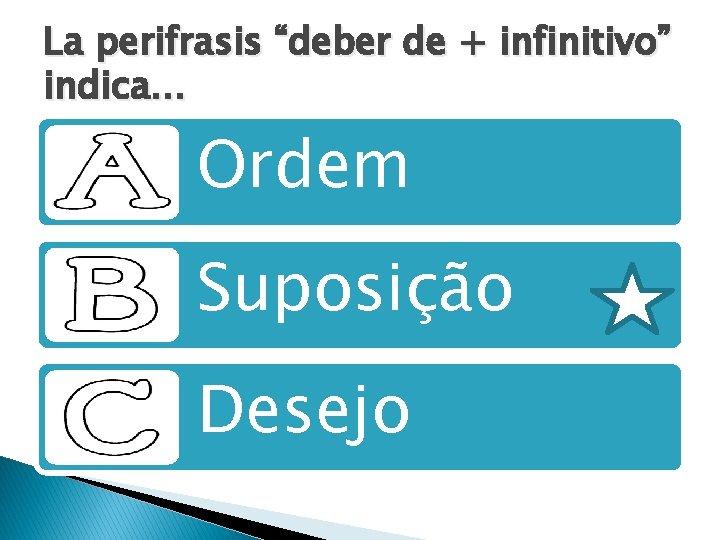 """La perifrasis """"deber de + infinitivo"""" indica. . . Ordem Suposição Desejo"""