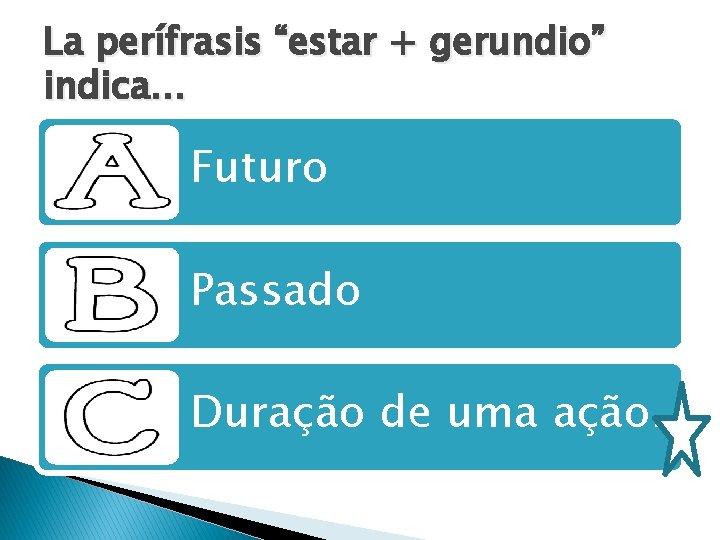 """La perífrasis """"estar + gerundio"""" indica. . . Futuro Passado Duração de uma ação."""