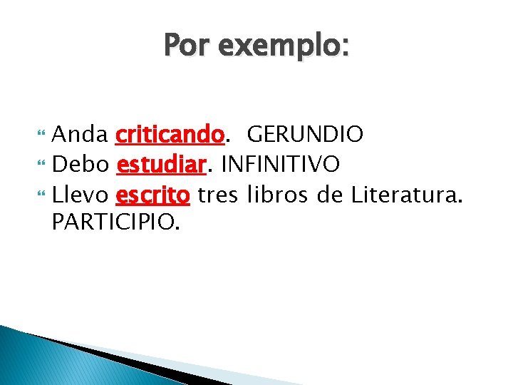 Por exemplo: Anda criticando. GERUNDIO Debo estudiar. INFINITIVO Llevo escrito tres libros de Literatura.