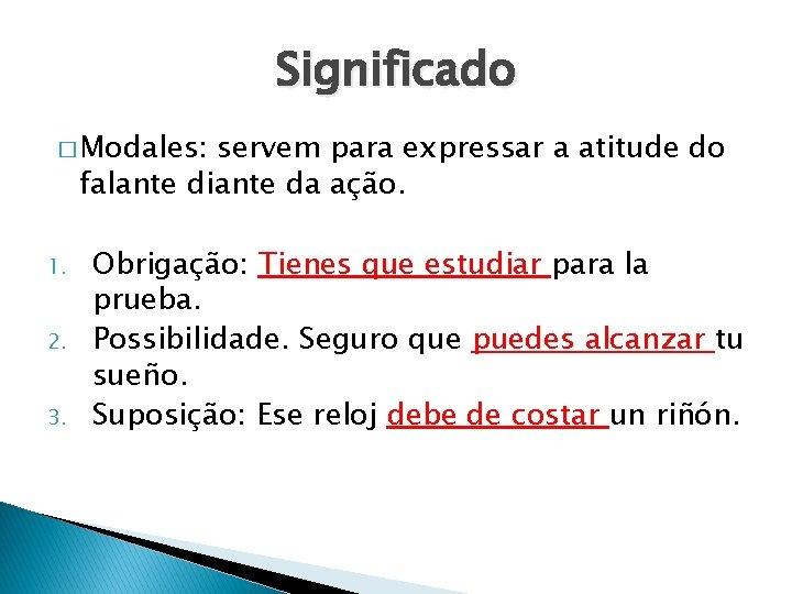 Significado � Modales: servem para expressar a atitude do falante diante da ação. 1.