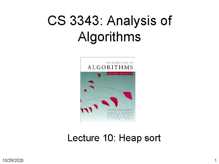 CS 3343: Analysis of Algorithms Lecture 10: Heap sort 10/29/2020 1