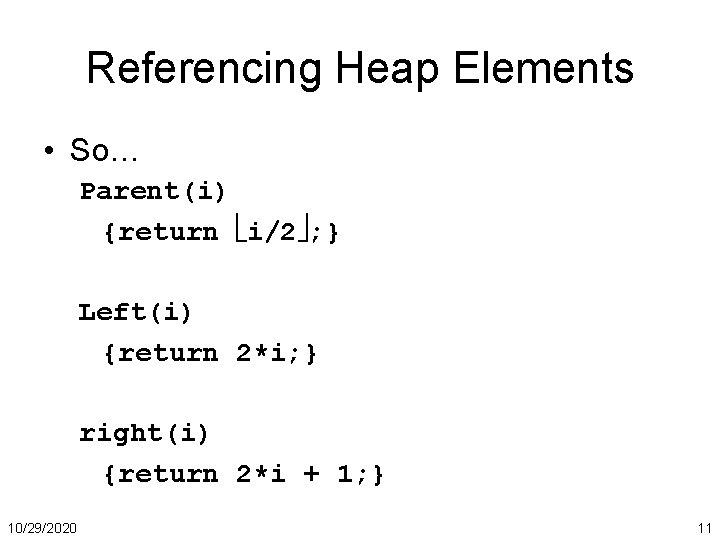 Referencing Heap Elements • So… Parent(i) {return i/2 ; } Left(i) {return 2*i; }