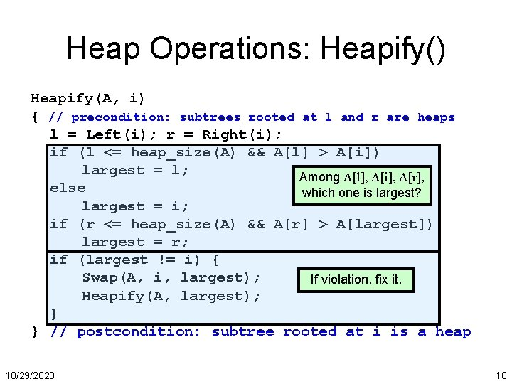 Heap Operations: Heapify() Heapify(A, i) { // precondition: subtrees rooted at l and r