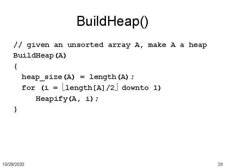 Build. Heap() // given an unsorted array A, make A a heap Build. Heap(A)