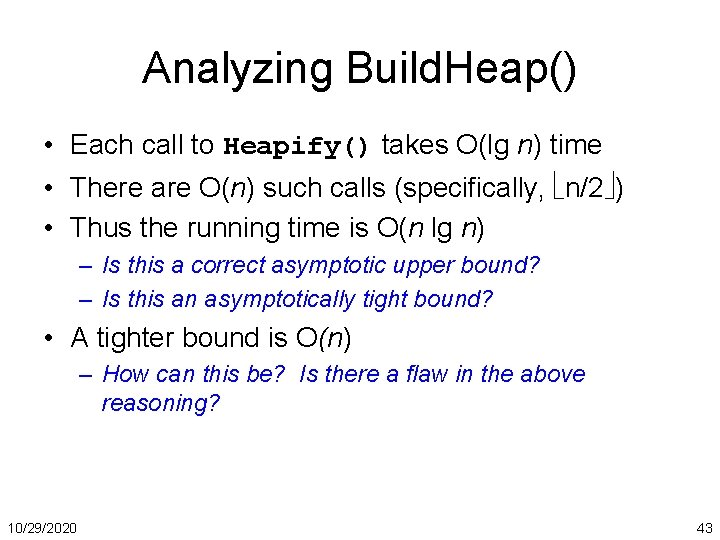 Analyzing Build. Heap() • Each call to Heapify() takes O(lg n) time • There