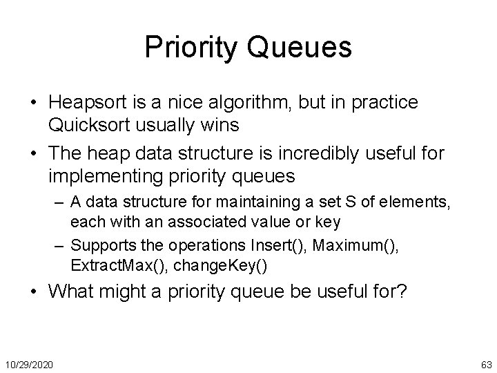Priority Queues • Heapsort is a nice algorithm, but in practice Quicksort usually wins