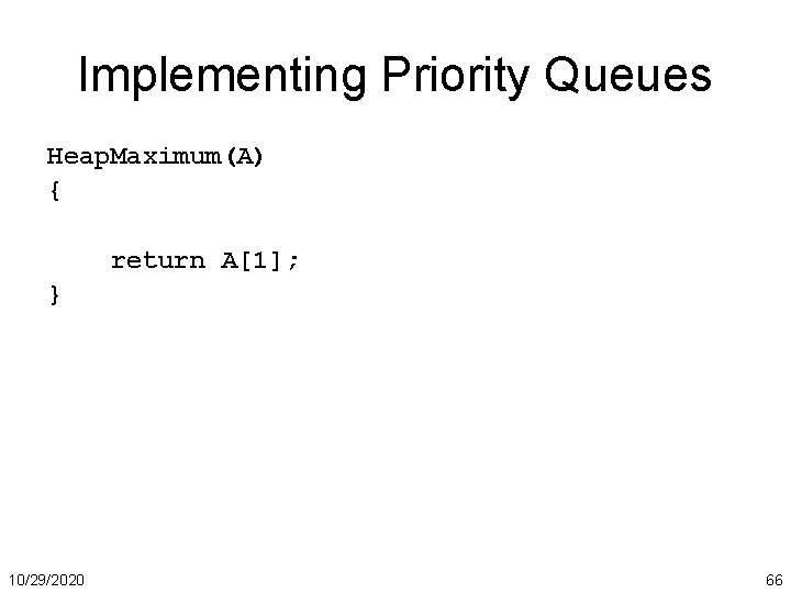 Implementing Priority Queues Heap. Maximum(A) { return A[1]; } 10/29/2020 66
