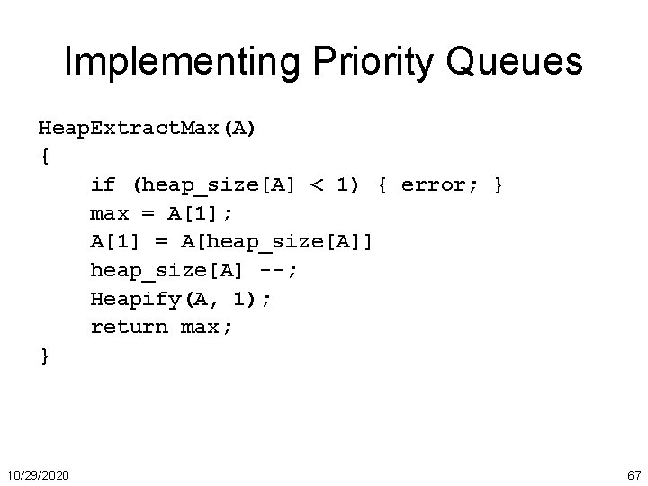 Implementing Priority Queues Heap. Extract. Max(A) { if (heap_size[A] < 1) { error; }