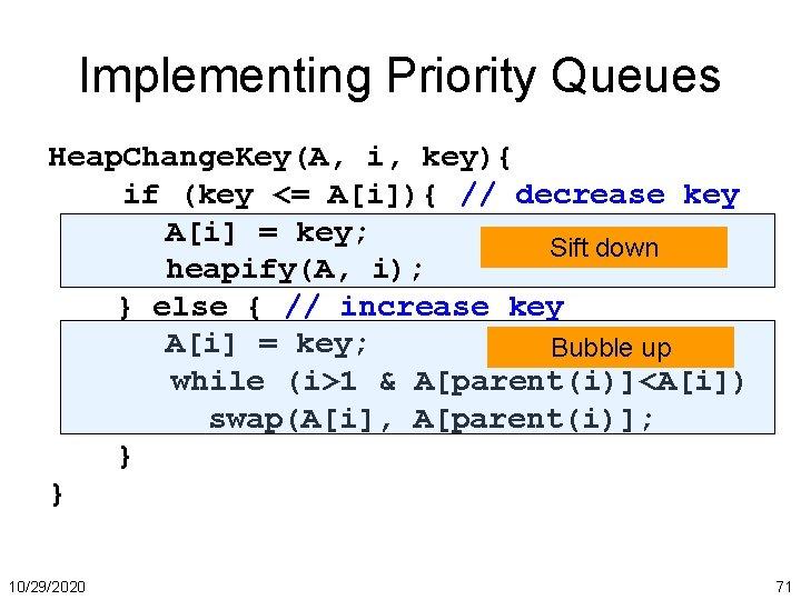 Implementing Priority Queues Heap. Change. Key(A, i, key){ if (key <= A[i]){ // decrease