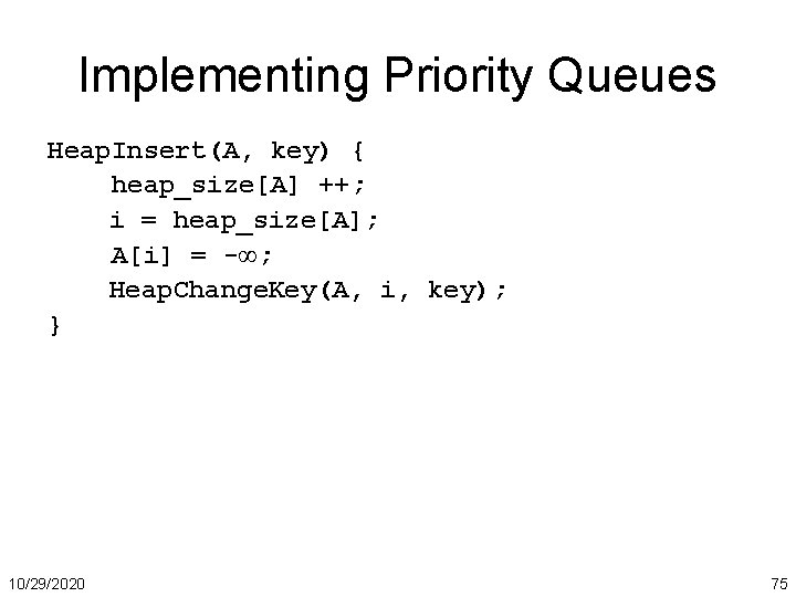 Implementing Priority Queues Heap. Insert(A, key) { heap_size[A] ++; i = heap_size[A]; A[i] =