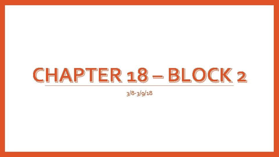 CHAPTER 18 – BLOCK 2 3/8 -3/9/18