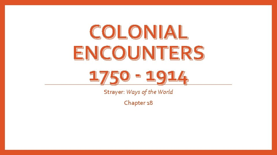 COLONIAL ENCOUNTERS 1750 - 1914 Strayer: Ways of the World Chapter 18