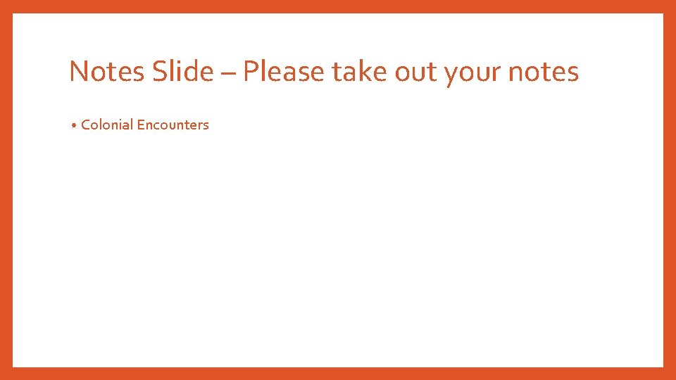 Notes Slide – Please take out your notes • Colonial Encounters