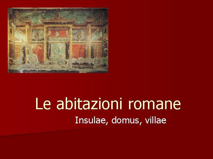 Le Abitazioni Romane Insulae Domus Villae Le Insulae