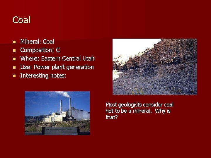 Coal n n n Mineral: Coal Composition: C Where: Eastern Central Utah Use: Power