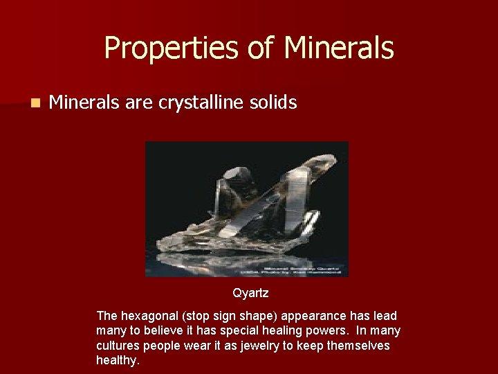 Properties of Minerals n Minerals are crystalline solids Qyartz The hexagonal (stop sign shape)