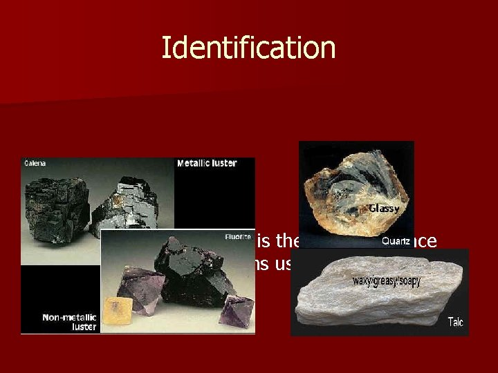 Identification Luster n The luster of a mineral is the way its surface reflects